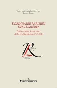 Laurent Turcot - L'ordinaire parisien des Lumières - Edition critique de trois textes du for privé parisien du XVIIIe siècle.