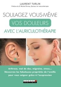 Soulagez vous-même vos douleurs avec l'auriculothérapie - Laurent Turlin |