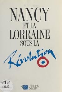 Laurent Versini et Michèle Maubeuge - Nancy et la Lorraine sous la Révolution.