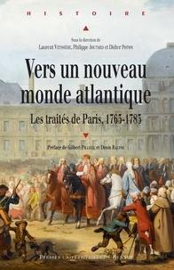 Laurent Veyssière et Philippe Joutard - Vers un nouveau monde atlantique - Les traités de Paris, 1763-1783.