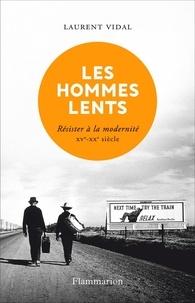 Laurent Vidal - Les hommes lents - Résister à la modernité XVe - XXe siècle.