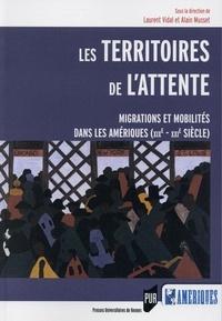 Laurent Vidal et Alain Musset - Les territoires de l'attente - Migrations et mobilités dans les Amériques (XIXe-XXIe siècle).