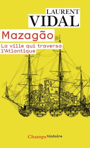Laurent Vidal - Mazagão, la ville qui traversa l'Atlantique - Du Maroc à l'Amazonie (1769-1783).