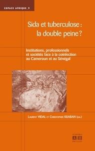 Laurent Vidal et Christopher Kuaban - Sida et tuberculose : la double peine ? - Institutions, professionnels et sociétés face à la coinfection au Cameroun et au Sénégal.