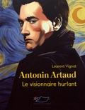 Laurent Vignat - Antonin Artaud - Le visionnaire hurlant.