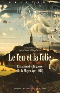 Laurent Vissière et Marion Trévisi - Le feu et la folie - L'irrationnel et la guerre (fin du Moyen Age - 1920).
