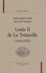 Laurent Vissière - Louis II de La Trémoille (1460-1525) - Sans poinct sortir hors de l'orniere.