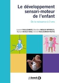 LAURENT VUILLEUMIER et BLANDINE MOULIS-WYNDELS - Le développement sensori-moteur de l'enfant - De la naissance à 3 ans. Les chemins du développement.