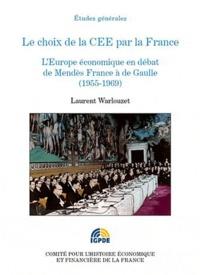 Laurent Warlouzet - Le choix de la CEE par la France - L'Europe économique en débat de Mendès France à de Gaulle (1955-1969).
