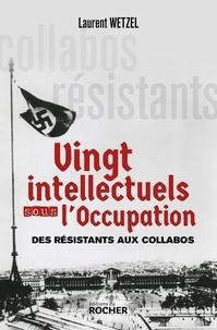 Laurent Wetzel - Vingt intellectuels sous l'Occupation - Des résistants aux collabos.