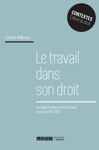 Laurent Willemez - Le travail dans son droit - Sociologie historique du droit du travail en France (1892-2017).