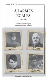 Laurent Wirth - A larmes égales - 1914-1915 De l'Alsace à l'Auvergne, une histoire, deux familles.