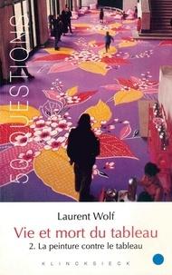Laurent Wolf - Vie et mort du tableau 1273-1973 - Tome 2, La peinture contre le tableau.