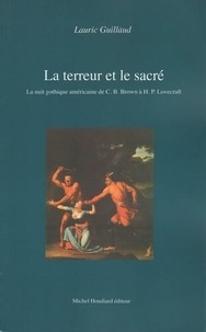 Lauric Guillaud et Michel Houdiard - La terreur et le sacré - La nuit gothique américaine de C.B.Brown à H.P.Lovecraft.