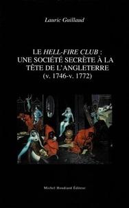 Lauric Guillaud - Le Hell-Fire Club : une société secrète à la tête de l'Angleterre (v. 1746-v. 1772).