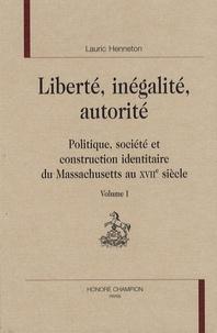 Lauric Henneton - Liberté, inégalité, autorité - Politique, société et construction identitaire du Massachusetts au XVIIe siècle, 2 volumes.