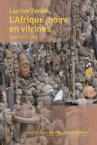 Laurick Zerbini - L'Afrique noire en vitrines - Lyon 1860-1960.