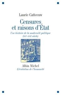 Laurie Catteeuw - Censures et raisons d'Etat - Une histoire de la modernité politique (XVIe-XVIIe siècle).