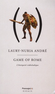 Laury-Nuria André - Game of Rome - Ou l'Antiquité vidéoludique.