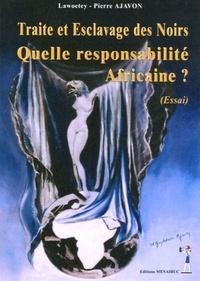 Lawoetey-Pierre Ajavon - Traite et esclavage des Noirs : quelle responsabilité africaine ?.