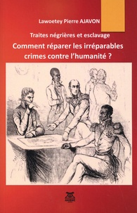 Lawoetey-Pierre Ajavon - Traites négrières et esclavage : comment réparer les irréparables crimes contre l'humanité ?.