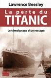 Lawrence Beesley - La perte du Titanic - Le témoignage d'un rescapé. L'histoire du naufrage et ses leçons.
