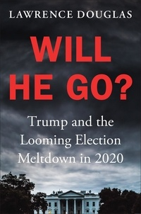 Lawrence Douglas - Will He Go? - Trump and the Looming Election Meltdown in 2020.