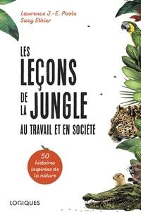 Lawrence J.-E. Poole et Suzy Ethier - Les Leçons de la jungle au travail et en société - Cinquante histoires inspirées de la nature.