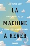 Lawrence Levy - La machine à rêver - Mon voyage chez Pixar : de Steve Jobs à Walt Disney.