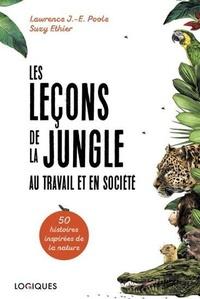 Lawrence Poole et Suzy Ethier - Les leçons de la jungle au travail et en société - 50 histoires inspirées de la nature.