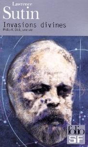 Lawrence Sutin - Invasions divines. - Philip K. Dick, une vie.