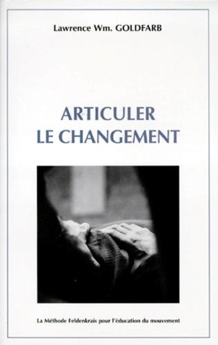 Lawrence-W Goldfarb - Articuler le changement - La méthode Feldenkrais pour l'éducation du mouvement.