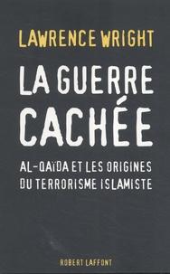 Lawrence Wright - La guerre cachée - Al-Qaïda et les origines du terrorisme islamiste.