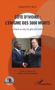 Lazare Koffi Koffi - Côte d'Ivoire : l'énigme des 3000 morts - La France au coeur du génocide ivoirien.