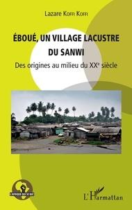 Lazare Koffi Koffi - Eboué, un village lacustre du Sanwi - Des origines au milieu du XXe siècle.