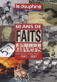 Le Dauphiné libéré - 60 ans de faits divers - Catastrophes, crimes, procès... 1947-2007.
