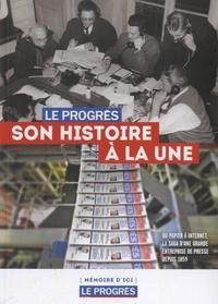 Xavier Antoyé et Manuel da Fonseca - Le Progrès, son histoire à la une - Du papier à Internet, la saga d'une grande entreprise de presse depuis 1859.