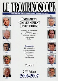 Le Trombinoscope - Le Trombinoscope 2006-2007 - Tome 1, Parlement, Gouvernement, Institutions.