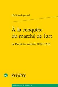 Léa Saint-Raymond - A la conquête du marché de l'art - Le Pari(s) des enchères (1830-1939).