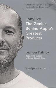 Leander Kahney - Jony Ive, The Genius Behind Apple's Greatest Products.