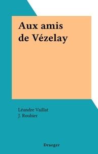 Léandre Vaillat et J. Roubier - Aux amis de Vézelay.
