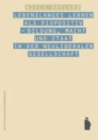 Lebenslanges Lernen als Dispositiv - Bildung, Macht und Staat in der neoliberalen Gesellschaft.