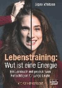 Lebenstraining: Wut ist eine Energie - Ein Lernbuch mit produktiven Ratschlägen für junge Leute.