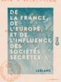 Leblanc - De la France, de l'Europe, et de l'influence des sociétés secrètes.
