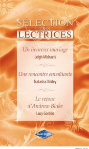 Leigh Michaels et Natasha Oakley - Un heureux mariage - Une rencontre envoûtante - Le retour d'Andrew Blake - Harlequin Sélection des Lectrices.