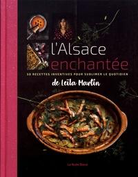 Leïla Martin - L'Alsace enchantée - 50 recettes inventives pour sublimer le quotidien.