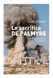 Leila Minano - Le sacrifice de Palmyre - Une enquête inédite au coeur de l'horreur syrienne.