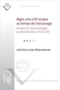 Leïla Ould Cadi Montebourg - Alger, une cité turque au temps de l'esclavage à travers le Journal d'Alger du père Ximénez, 1718-1720.