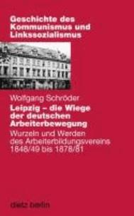 Leipzig - die Wiege der deutschen Arbeiterbewegung - Wurzeln und Werden des Arbeiterbildungsvereins 1848/49 bis 1878/81. Mit Dokumenten im Buch.
