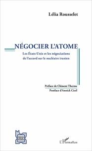 Lélia Rousselet - Négocier l'atome - Les Etats-Unis et les négociations de l'accord sur le nucléaire iranien.